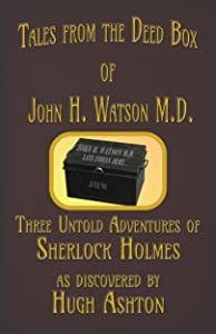 Tales From the Deed Box of John H. Watson M.D.: Three Untold Adventures of Sherlock Holmes