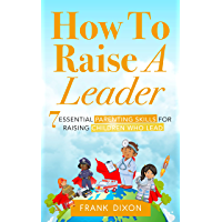 How To Raise A Leader: 7 Essential Parenting Skills For Raising Children Who Lead
