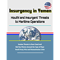 Insurgency in Yemen: Houthi and Insurgent Threats to Maritime Operations - Iranian Threats to Suez Canal and Red Sea Waters Around the Cape of Hope, Saudi ... and Humanitarian Crisis (English Edition)