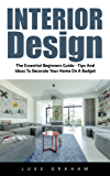 Interior Design: The Essential Beginners Guide - Tips And Ideas To Decorate Your Home On A Budget (Interior Design, Decorating Your Home, Feng Shui) (English Edition)