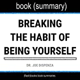 Summary of Breaking the Habit of Being Yourself by Joe Dispenza: How to Lose Your Mind and Create a New One: Self-Help Book Summaries