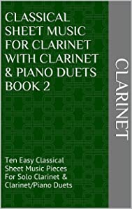 Classical Sheet Music For Clarinet With Clarinet & Piano Duets Book 2: Ten Easy Classical Sheet Music Pieces For Solo Clarinet & Clarinet/Piano Duets