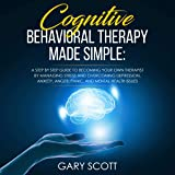 Cognitive Behavioral Therapy Made Simple: A Step by Step Guide to Becoming Your OWN Therapist by Managing Stress and Overcoming Depression, Anxiety, Anger, Panic, and Mental Health Issues