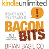 It's Not About You, It's About Bacon Bits!: 101 Relationship Marketing Tips!