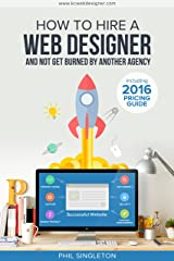 How To Hire A Web Designer: And Not Get Burned By Another Agency Kindle Edition