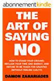 The Art Of Saying NO: How To Stand Your Ground, Reclaim Your Time And Energy, And Refuse To Be Taken For Granted (Without Feeling Guilty!) (English Edition)
