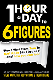 """One-Hour a Day to 6 Figures: """"How I Went From Zero To Multiple Six Figures""""...and you can too!"""
