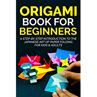 Origami Book For Beginners : A Step-By-Step Introduction To The Japanese Art Of Paper Folding For Kids & Adults…