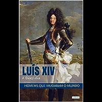 LUIS XIV: A Biografia (Homens que Mudaram o Mundo)