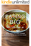 Eating Big with Little Clean up: Good Eats in a Rice Cooker - 50 Original Recipes for Your Rice Cooker