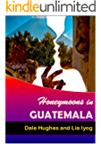 Honeymoons In Guatemala: A travel guide of Guatemala, a honeymoon planner and some romance advice