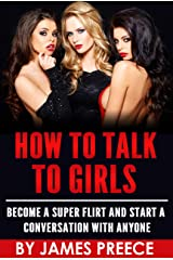 How to Talk to Girls - The Dating and Seduction Guide: Become a Super Flirt, Attract Women and Start a Conversation with Anyone Kindle Edition