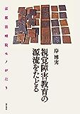 視覚障害教育の源流をたどる――京都盲唖院モノがたり