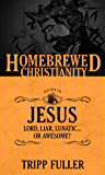 The Homebrewed Christianity Guide to Jesus: Lord, Liar, Lunatic, Or Awesome?