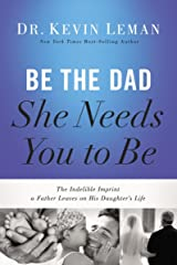 Be the Dad She Needs You to Be: The Indelible Imprint a Father Leaves on His Daughter's Life Kindle Edition