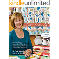 Start Quilting with Alex Anderson: Everything First-Time Quilters Need to Succeed