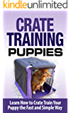 Crate Training: Crate Training Puppies - Learn How to Crate Train Your Puppy Fast and Simple Way (Crate Training for Your Puppy): Crate Training (Dog Training, ... Training, Dog Care and Health, Dog Breeds,)