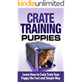 Crate Training: Crate Training Puppies - Learn How to Crate Train Your Puppy Fast and Simple Way (Crate Training for…