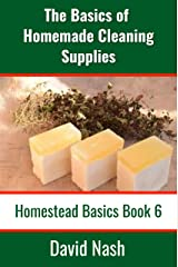 The Basics of Homemade Cleaning Supplies: How to Make Lye Soap, Dishwashing Liquid, Dishwashing Powder, and a Whole Lot More (Homestead Basics Book 6) Kindle Edition