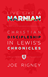Live Like A Narnian: Christian Discipleship in Lewis's Chronicles