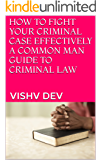 HOW TO FIGHT YOUR  CRIMINAL CASE EFFECTIVELY A COMMON MAN GUIDE TO CRIMINAL LAW