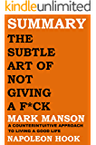 SUMMARY: THE SUBTLE ART OF NOT GIVING A F*CK by Mark Manson: A COUNTERINTUITIVE APPROACH TO LIVING A GOOD LIFE