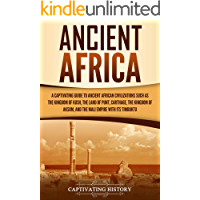 Ancient Africa: A Captivating Guide to Ancient African Civilizations, Such as the Kingdom of Kush, the Land of Punt…