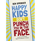 Happy Kids Don′t Punch You in the Face: A Guide to Eliminating Aggressive Behavior in School