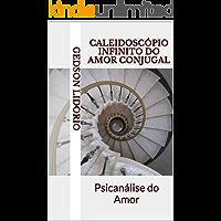 Caleidoscópio Infinito do Amor Conjugal: Psicanálise do Amor