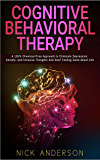 Cognitive Behavioral Therapy: A 100% Chemical-Free Approach to Eliminate Depression, Anxiety, and Intrusive Thoughts And Start Feeling Good About Life