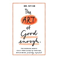 The Art of Good Enough: The Working Mom's Guilt-Free Guide to Thriving While Being...