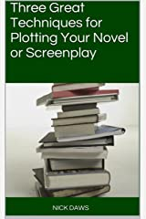 Three Great Techniques for Plotting Your Novel or Screenplay Kindle Edition
