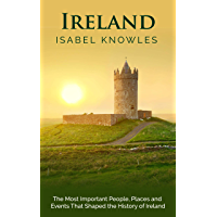 Ireland: The Most Important People, Places, and Events That Shaped the History of Ireland (English Edition)
