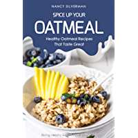 Spice Up Your Oatmeal - Healthy Oatmeal Recipes That Taste Great: Eating Healthy Doesn't Have to Be Hard (English Edition)