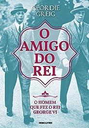 O amigo do rei – O homem que fez o rei George VI (Coleção Globo Livros História)