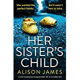 Her Sister's Child: A heart-stopping psychological thriller with an incredible twist