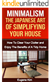 Minimalism: The Japanese Art of Simplifying Your House: How to Clear your Clutter and Enjoy the Benefits of a Tidy Home (Minimalism household - Minimalism ... - Declutter Your Life) (English Edition)
