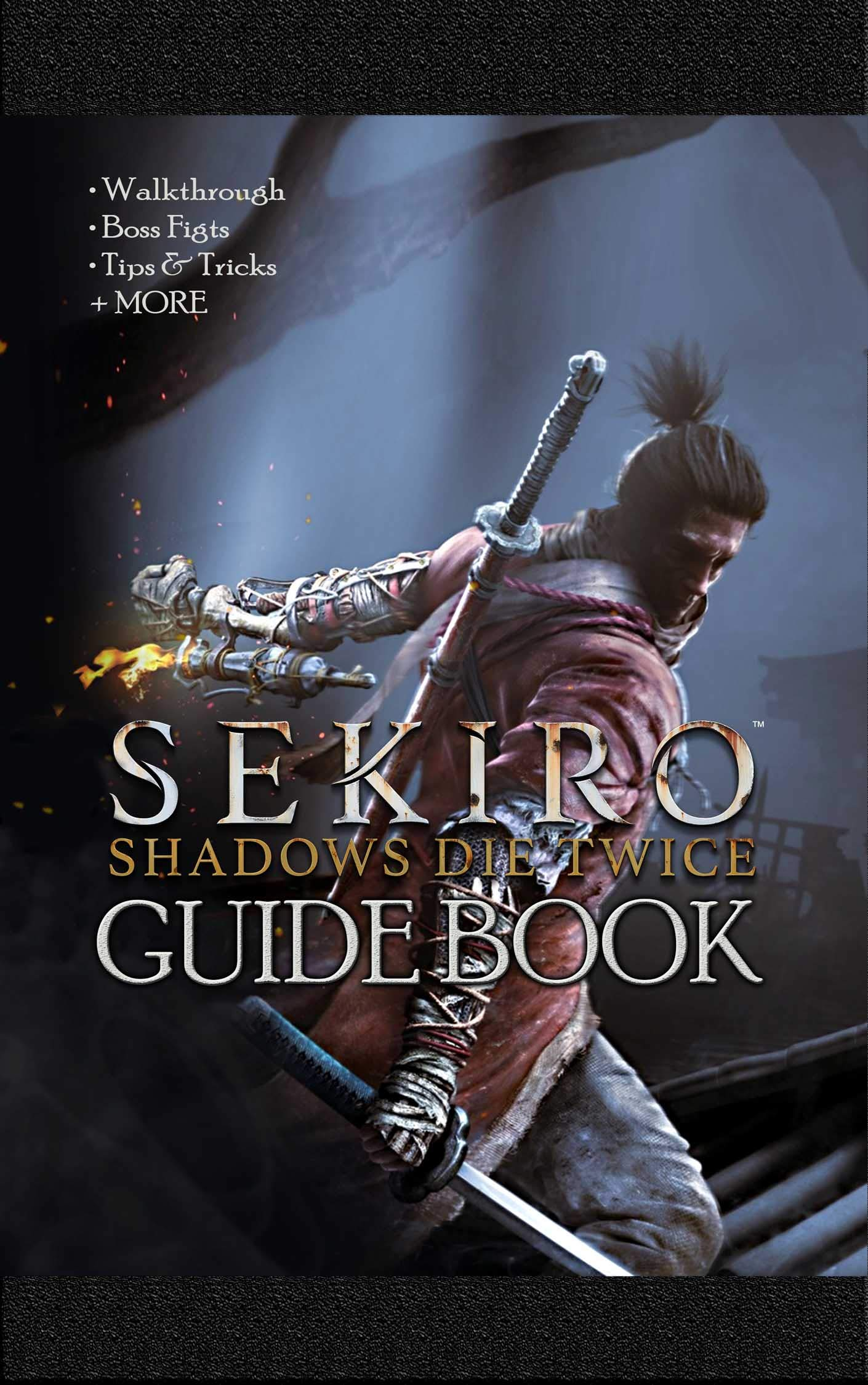 Sekiro Shadows Die Twice Guide Book: Walkthrough, Boss Fights, Tips & Tricks + MORE