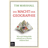 Die Macht der Geographie: Wie sich Weltpolitik anhand von 10 Karten erklären lässt (German Edition)
