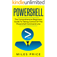 Powershell: The Comprehensive Beginners Guide To Taking Control Of The Powershell Command Line