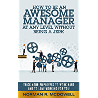 How to be an Awesome Manager at any Level without being a Jerk: Trick Your Employees to Work Hard and To Love Working For You! (English Edition)