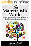 The Materialistic World: How to Escape Materialism, Theory of Materialism, Mindful Living, Living with True Happiness (Get out of Materialism)