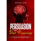 Persuasion and Dark Psychology: How to Become a Successful Persuader through Body Language, Rhetoric, and Cognitive Technique