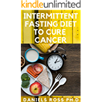 INTERMITTENT FASTING DIET TO CURE CANCER: Heal Your Body by Eating Healthy. Increase Your Energy, Burn Fat, Optimize Cell Autophagy, Prevent Cancer and Diabetes