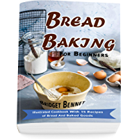 Bread Baking For Beginners: Illustrated Cookbook With 15 Recipes of Bread And Baked Goods (English Edition)