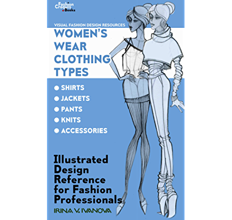 Amazon Com Women S Wear Clothing Types Shirts Jackets Pants Knits Accessories Illustrated Design Reference For Fashion Professionals Visual Fashion Design Resources Book 2 Ebook Ivanova Irina Kindle Store