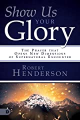Show Us Your Glory: The Prayer that Opens New Dimensions of Supernatural Encounter Kindle Edition