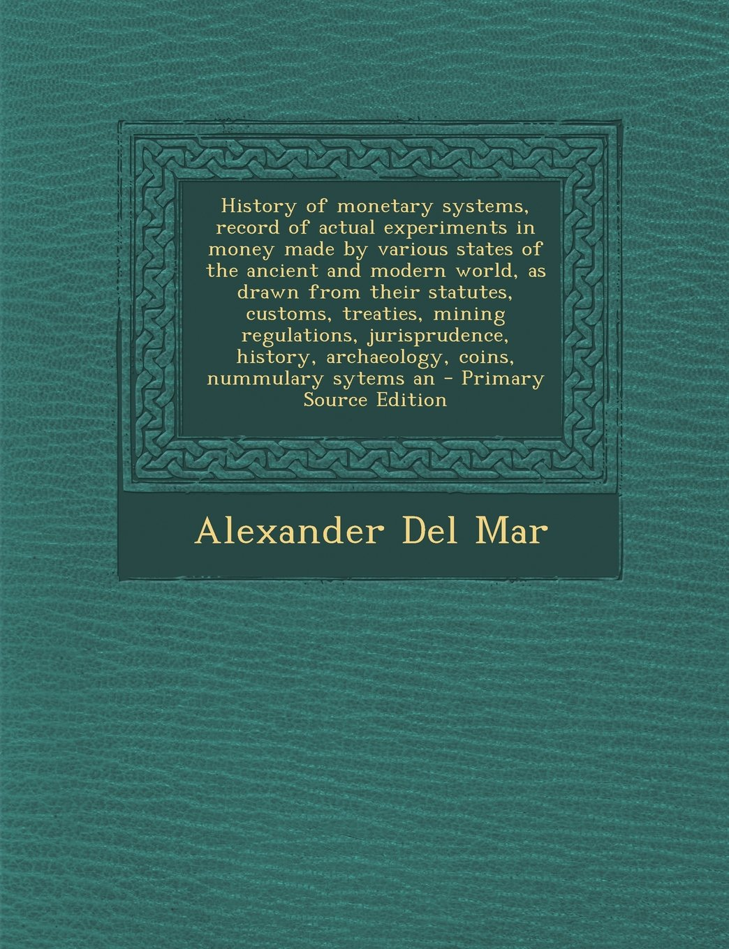 Download History of Monetary Systems, Record of Actual Experiments in Money Made by Various States of the Ancient and Modern World, as Drawn from Their Statute PDF