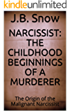 Narcissist: The Childhood Beginnings of a Murderer: The Origin of the Malignant Narcissist (Transcend Mediocrity Book 206)