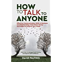 How to Talk to Anyone: Effective Communication Skills in Business and Relationships that Makes Money and Helps to Achieve Your Goals. Learn How To Manage Social Anxiety and Improve Self Confidence
